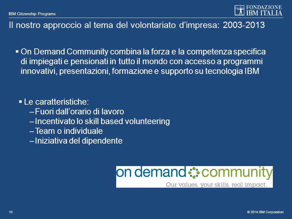 © 2014 IBM Corporation IBM Citizenship Programs 10 Il nostro approccio al tema del volontariato d'impresa: 2003-2013  On Demand Community combina la