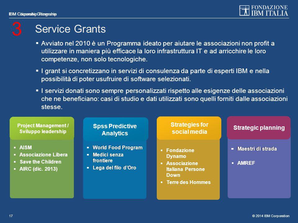 © 2014 IBM Corporation IBM Citizenship Programs 17 Service Grants  Avviato nel 2010 è un Programma ideato per aiutare le associazioni non profit a utilizzare in maniera più efficace la loro infrastruttura IT e ad arricchire le loro competenze, non solo tecnologiche.