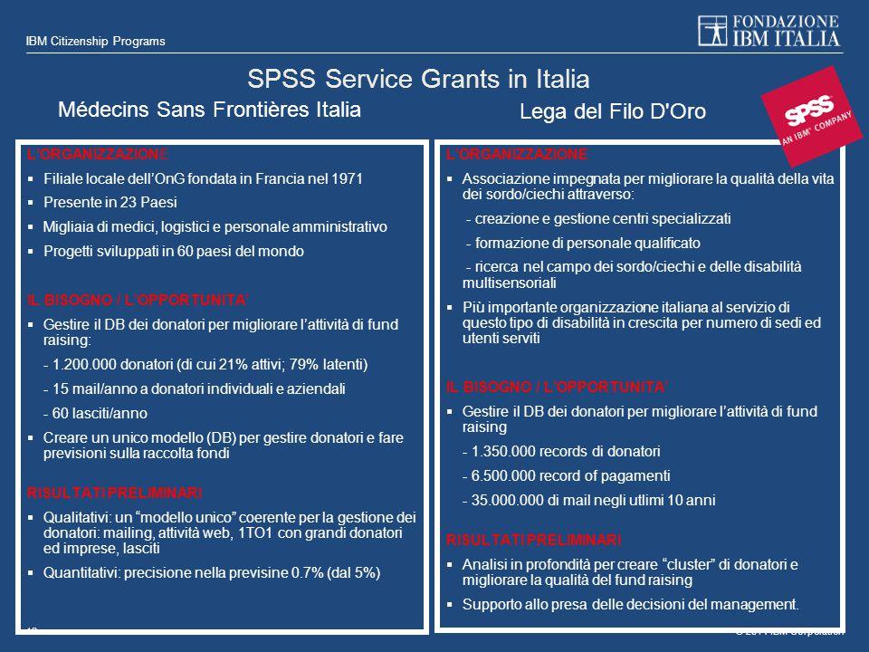 © 2014 IBM Corporation IBM Citizenship Programs 18 SPSS Service Grants in Italia L'ORGANIZZAZIONE  Filiale locale dell'OnG fondata in Francia nel 1971  Presente in 23 Paesi  Migliaia di medici, logistici e personale amministrativo  Progetti sviluppati in 60 paesi del mondo IL BISOGNO / L'OPPORTUNITA'  Gestire il DB dei donatori per migliorare l'attività di fund raising: - 1.200.000 donatori (di cui 21% attivi; 79% latenti) - 15 mail/anno a donatori individuali e aziendali - 60 lasciti/anno  Creare un unico modello (DB) per gestire donatori e fare previsioni sulla raccolta fondi RISULTATI PRELIMINARI  Qualitativi: un modello unico coerente per la gestione dei donatori: mailing, attività web, 1TO1 con grandi donatori ed imprese, lasciti  Quantitativi: precisione nella previsine 0.7% (dal 5%) L'ORGANIZZAZIONE  Associazione impegnata per migliorare la qualità della vita dei sordo/ciechi attraverso: - creazione e gestione centri specializzati - formazione di personale qualificato - ricerca nel campo dei sordo/ciechi e delle disabilità multisensoriali  Più importante organizzazione italiana al servizio di questo tipo di disabilità in crescita per numero di sedi ed utenti serviti IL BISOGNO / L'OPPORTUNITA'  Gestire il DB dei donatori per migliorare l'attività di fund raising - 1.350.000 records di donatori - 6.500.000 record of pagamenti - 35.000.000 di mail negli utlimi 10 anni RISULTATI PRELIMINARI  Analisi in profondità per creare cluster di donatori e migliorare la qualità del fund raising  Supporto allo presa delle decisioni del management.