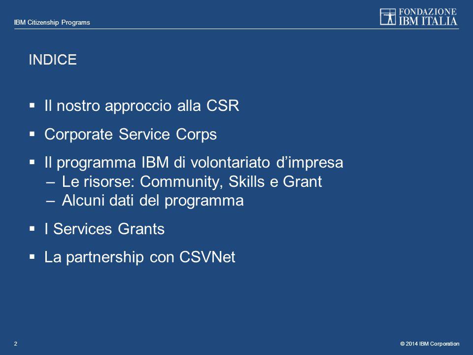 © 2014 IBM Corporation IBM Citizenship Programs 2 INDICE  Il nostro approccio alla CSR  Corporate Service Corps  Il programma IBM di volontariato d'impresa –Le risorse: Community, Skills e Grant –Alcuni dati del programma  I Services Grants  La partnership con CSVNet