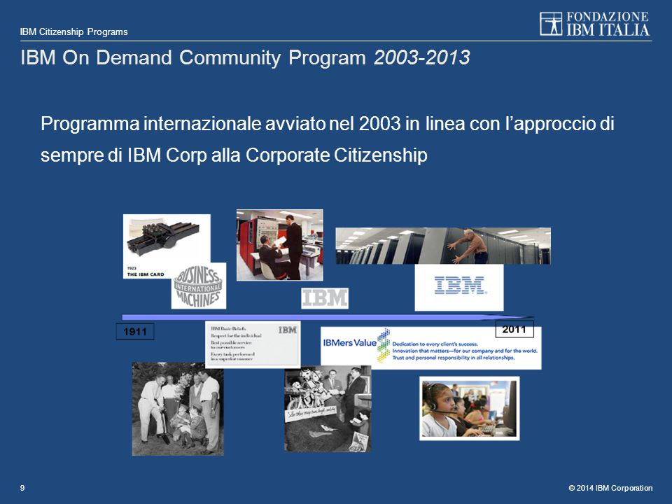 © 2014 IBM Corporation IBM Citizenship Programs 9 IBM On Demand Community Program 2003-2013 Programma internazionale avviato nel 2003 in linea con l'approccio di sempre di IBM Corp alla Corporate Citizenship