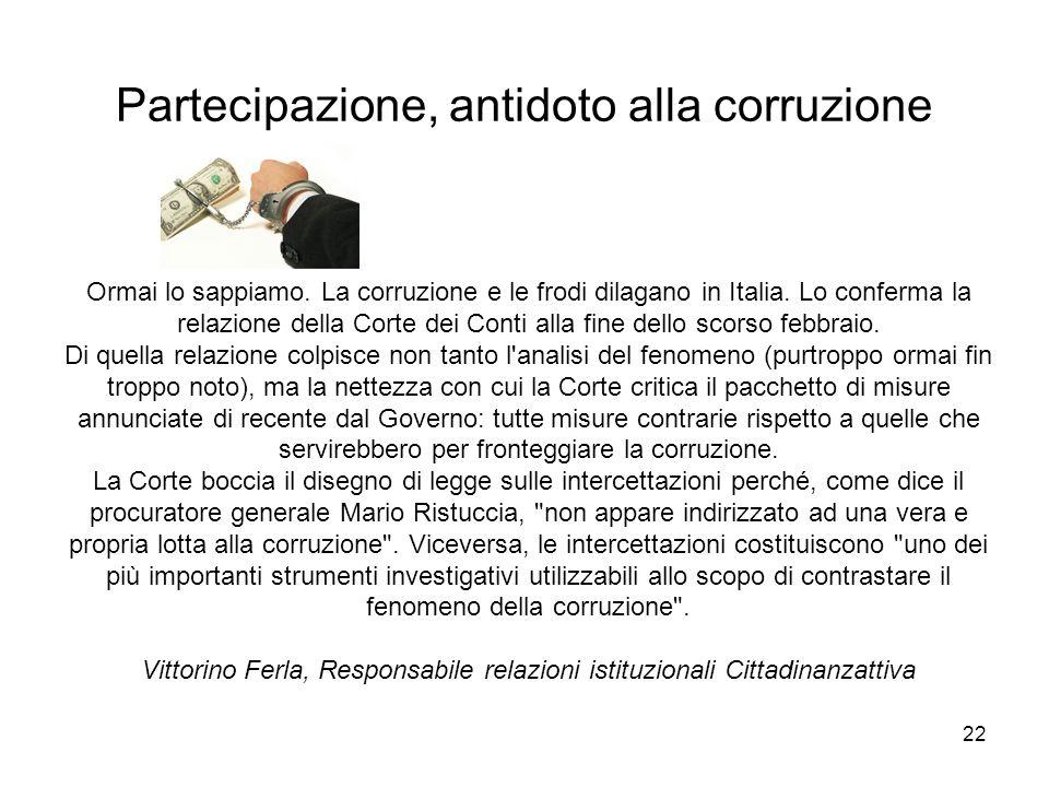 22 Partecipazione, antidoto alla corruzione Ormai lo sappiamo. La corruzione e le frodi dilagano in Italia. Lo conferma la relazione della Corte dei C