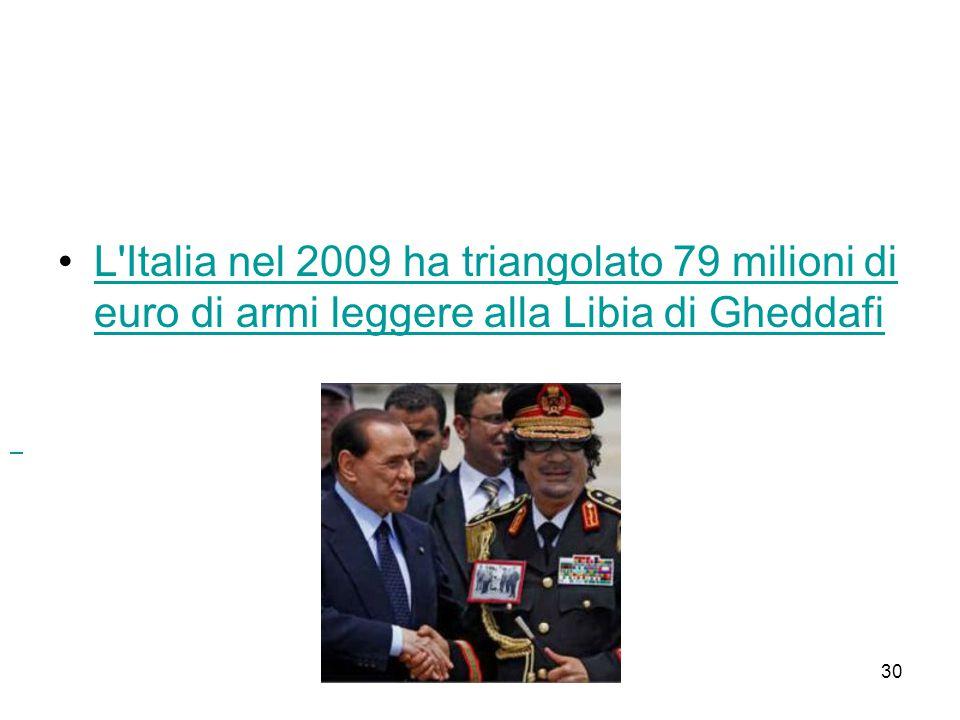 30 L'Italia nel 2009 ha triangolato 79 milioni di euro di armi leggere alla Libia di GheddafiL'Italia nel 2009 ha triangolato 79 milioni di euro di ar