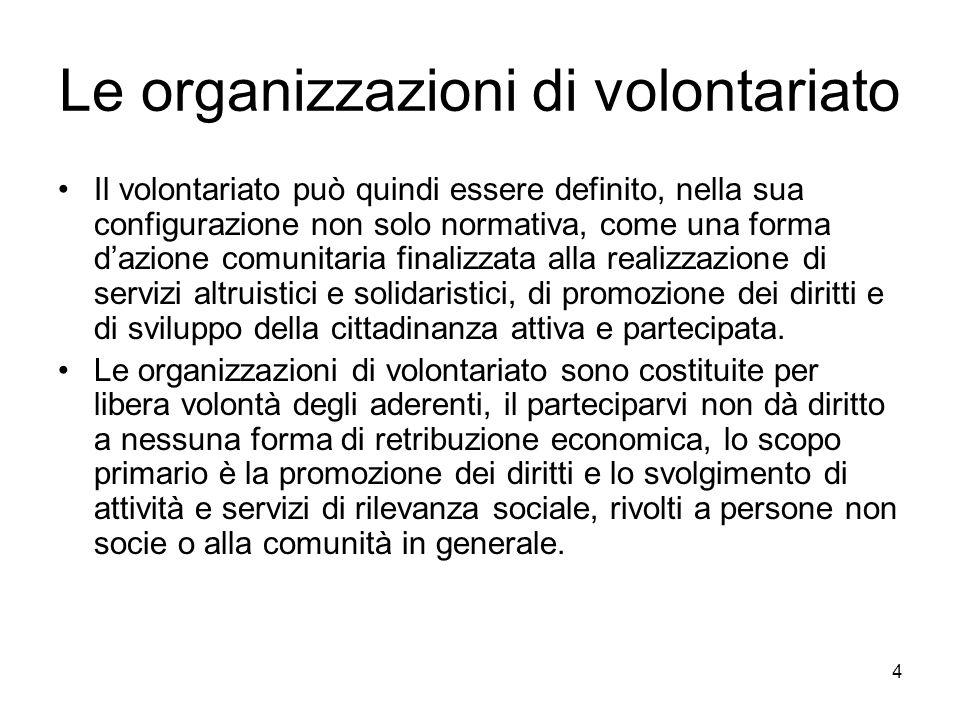 4 Le organizzazioni di volontariato Il volontariato può quindi essere definito, nella sua configurazione non solo normativa, come una forma d'azione c