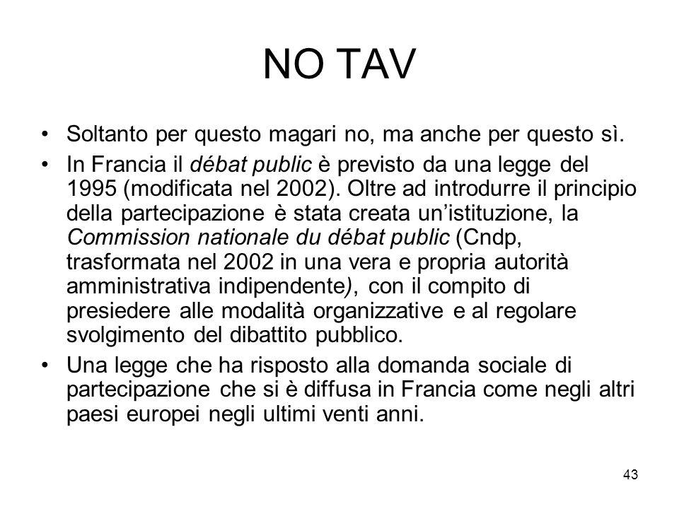 43 NO TAV Soltanto per questo magari no, ma anche per questo sì. In Francia il débat public è previsto da una legge del 1995 (modificata nel 2002). Ol