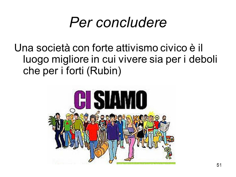 51 Per concludere Una società con forte attivismo civico è il luogo migliore in cui vivere sia per i deboli che per i forti (Rubin)