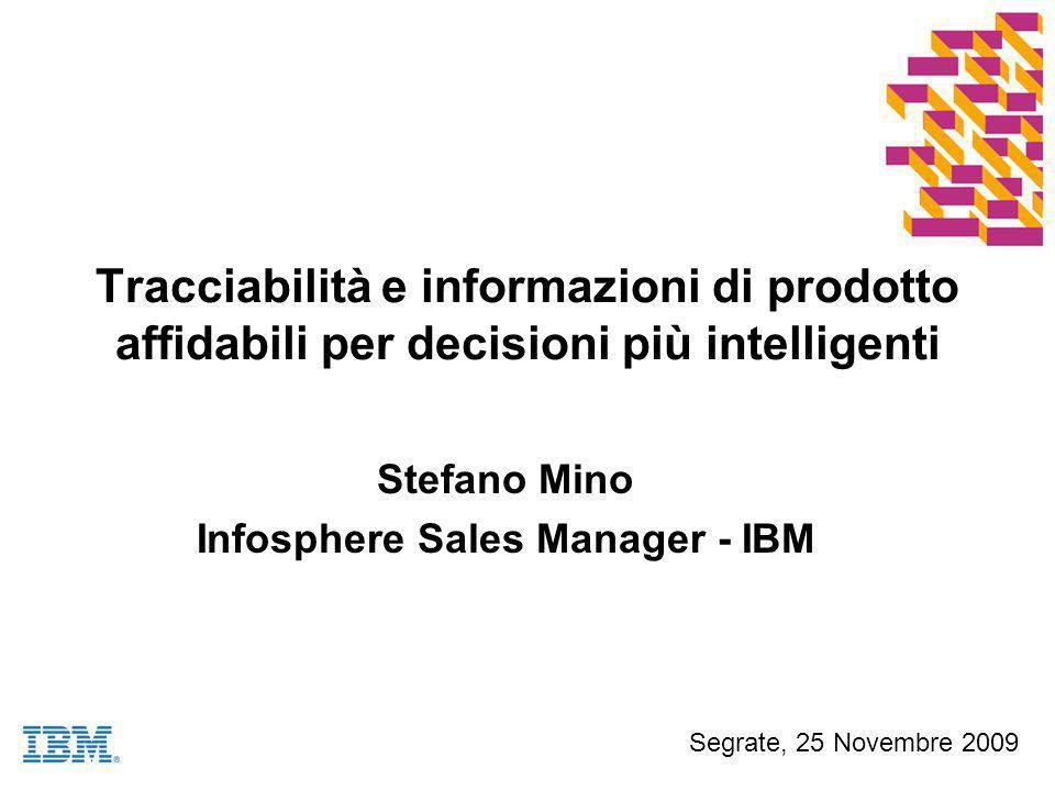 Tracciabilità e informazioni di prodotto affidabili per decisioni più intelligenti Stefano Mino Infosphere Sales Manager - IBM Segrate, 25 Novembre 2009