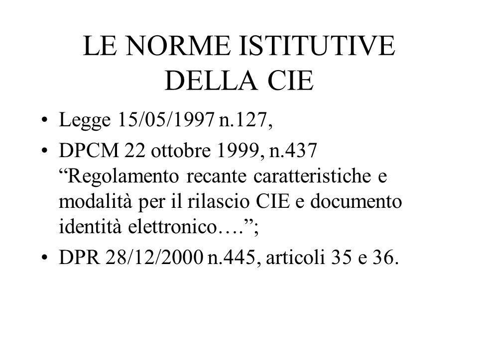 LE NORME ISTITUTIVE DELLA CIE Legge 15/05/1997 n.127, DPCM 22 ottobre 1999, n.437 Regolamento recante caratteristiche e modalità per il rilascio CIE e documento identità elettronico…. ; DPR 28/12/2000 n.445, articoli 35 e 36.