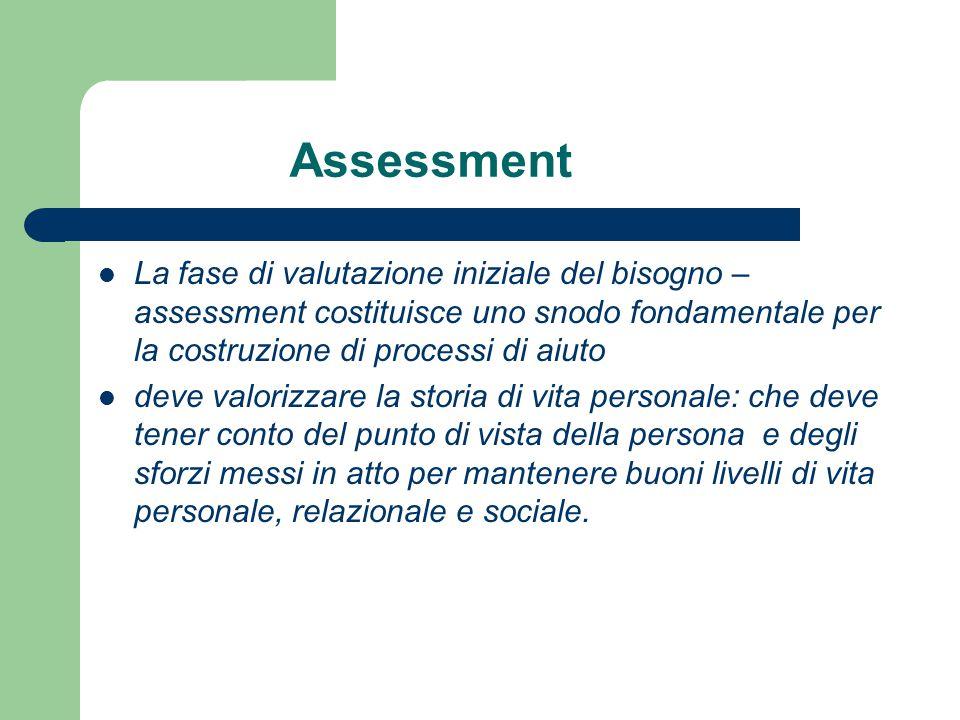 Assessment La fase di valutazione iniziale del bisogno – assessment costituisce uno snodo fondamentale per la costruzione di processi di aiuto deve va