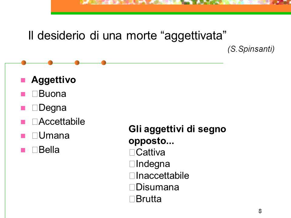 """8 Il desiderio di una morte """"aggettivata"""" (S.Spinsanti) Aggettivo  Buona  Degna  Accettabile  Umana  Bella Gli aggettivi di segno opposto...  Ca"""