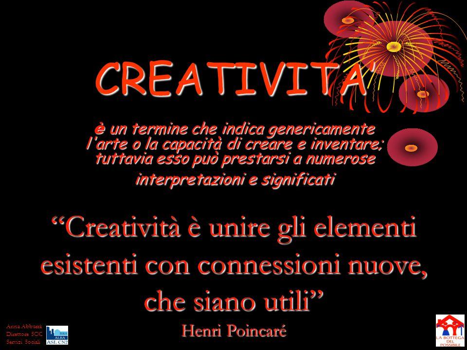 CREATIVITA' è un termine che indica genericamente l arte o la capacità di creare e inventare; tuttavia esso può prestarsi a numerose interpretazioni e significati Creatività è unire gli elementi esistenti con connessioni nuove, che siano utili Henri Poincaré Anna Abburrà Direttore SOC Servizi Sociali