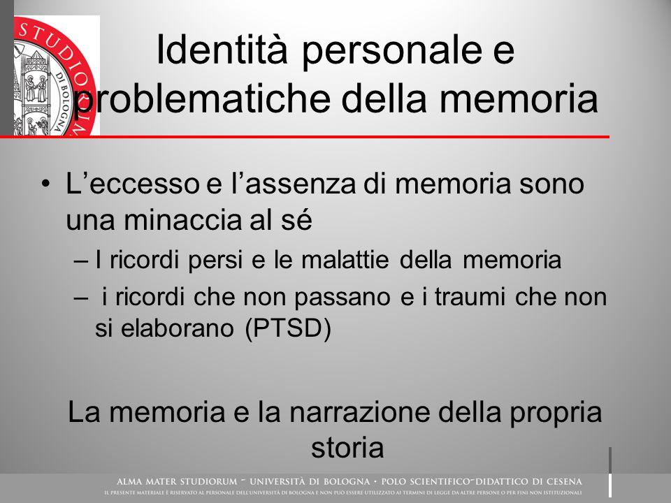 Identità personale e problematiche della memoria L'eccesso e l'assenza di memoria sono una minaccia al sé –I ricordi persi e le malattie della memoria – i ricordi che non passano e i traumi che non si elaborano (PTSD) La memoria e la narrazione della propria storia