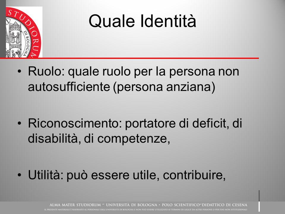 Quale Identità Ruolo: quale ruolo per la persona non autosufficiente (persona anziana) Riconoscimento: portatore di deficit, di disabilità, di competenze, Utilità: può essere utile, contribuire,