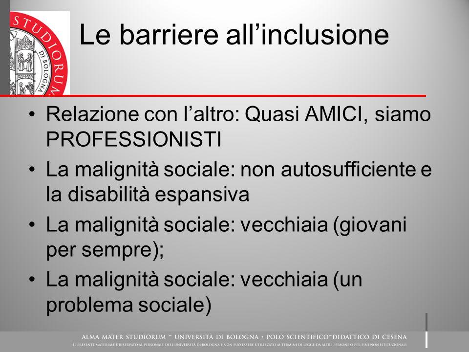 Le barriere all'inclusione Relazione con l'altro: Quasi AMICI, siamo PROFESSIONISTI La malignità sociale: non autosufficiente e la disabilità espansiva La malignità sociale: vecchiaia (giovani per sempre); La malignità sociale: vecchiaia (un problema sociale)