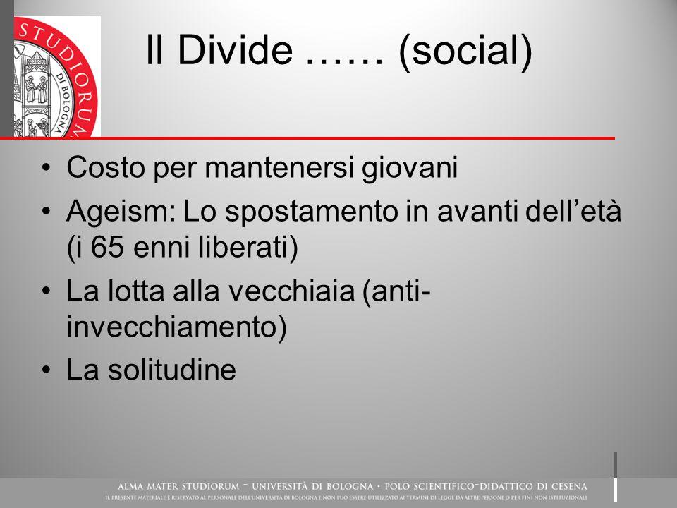 Il Divide …… (social) Costo per mantenersi giovani Ageism: Lo spostamento in avanti dell'età (i 65 enni liberati) La lotta alla vecchiaia (anti- invecchiamento) La solitudine