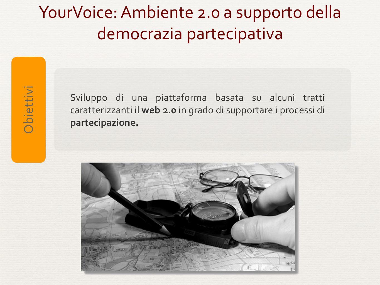 YourVoice: Ambiente 2.0 a supporto della democrazia partecipativa Sviluppo di una piattaforma basata su alcuni tratti caratterizzanti il web 2.0 in gr