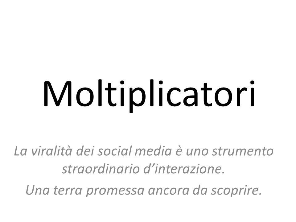 Moltiplicatori La viralità dei social media è uno strumento straordinario d'interazione.