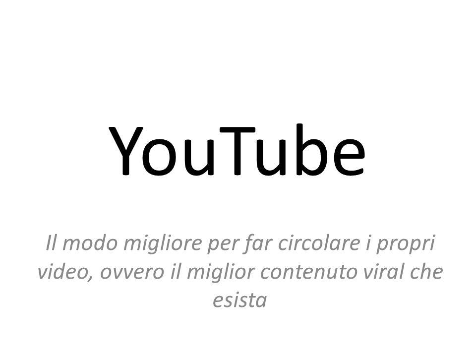 YouTube Il modo migliore per far circolare i propri video, ovvero il miglior contenuto viral che esista