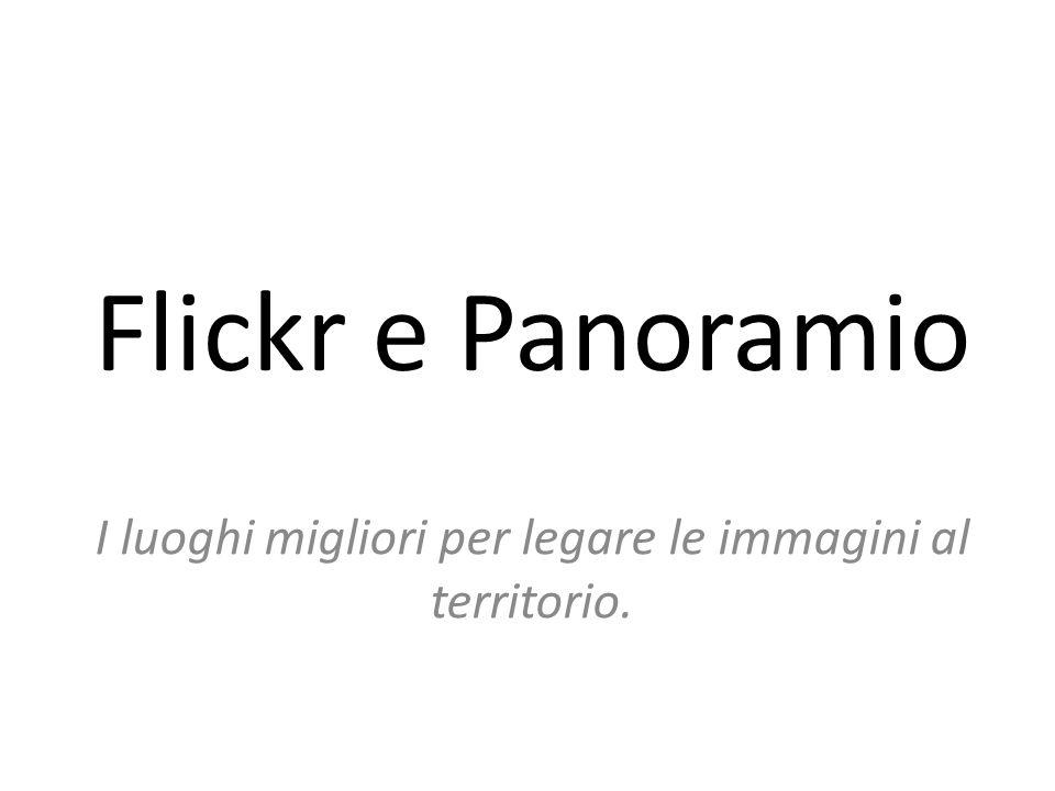 Flickr e Panoramio I luoghi migliori per legare le immagini al territorio.