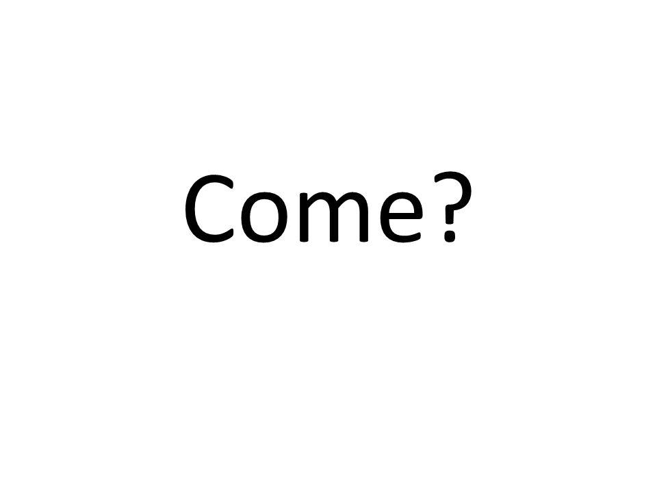 Come?