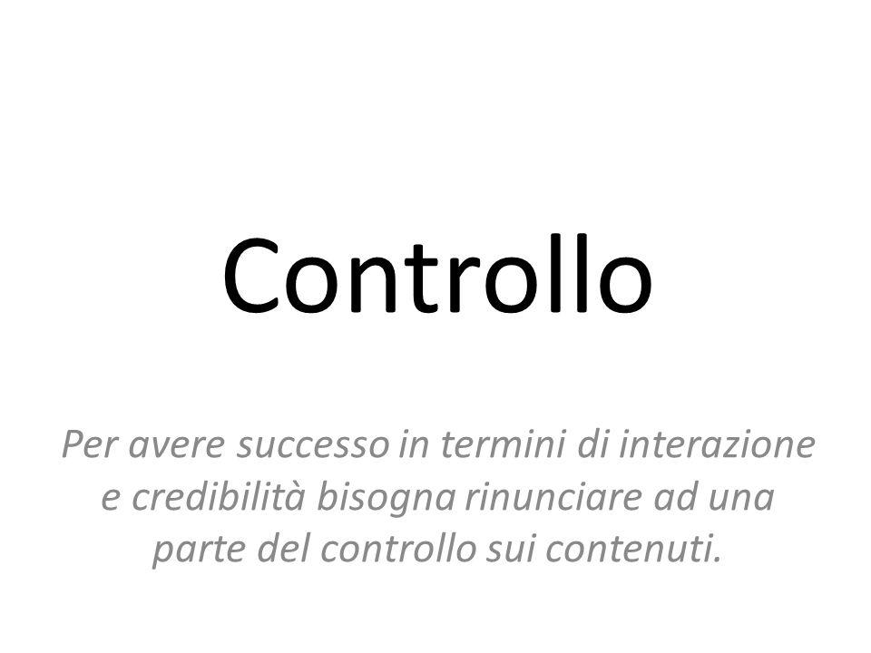 Controllo Per avere successo in termini di interazione e credibilità bisogna rinunciare ad una parte del controllo sui contenuti.