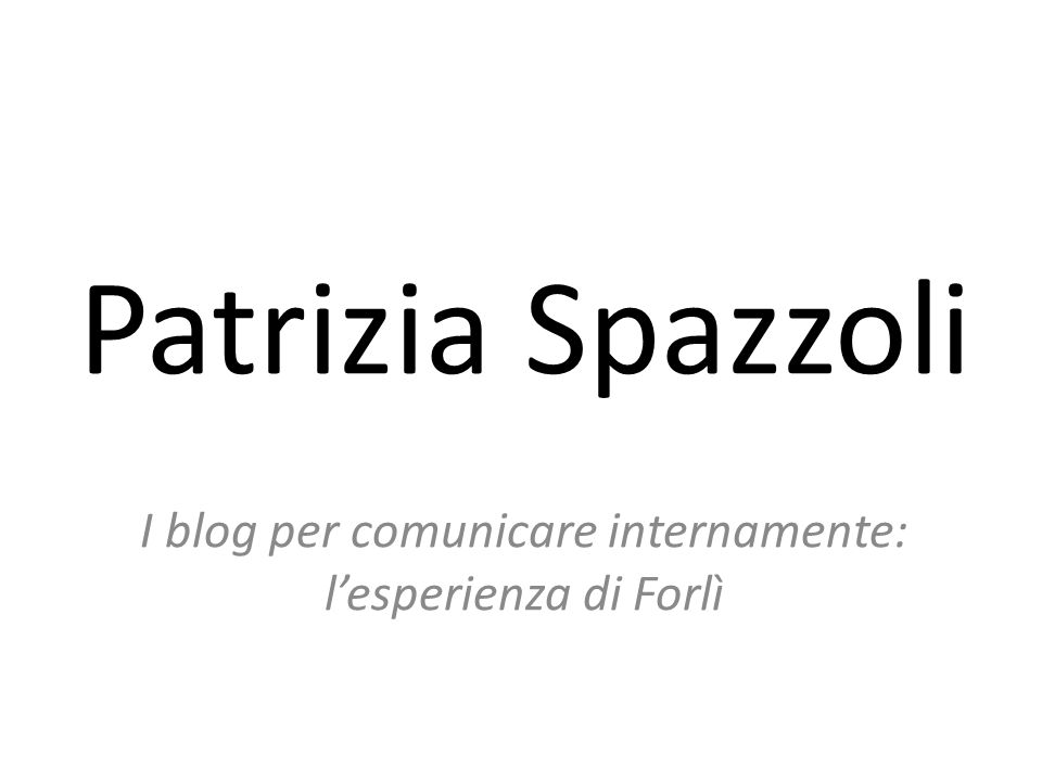 Patrizia Spazzoli I blog per comunicare internamente: l'esperienza di Forlì