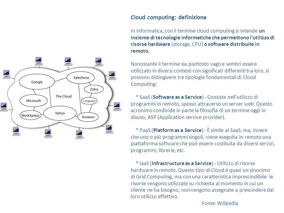 Cloud computing: i livelli Cloud Provider SaaS Provider / Cloud User SaaS User Infrastructure (IaaS) StoragePlatform (PaaS) Piattaforma di elaborazione Servizi applicativi Application (SaaS) Web services Client Esempi: Amazon Web Services (2006+) IBM Blue Cloud (2008+) Google App Engine (2008+) Microsoft Windows Azure (2009+) Esempi: Amazon, eBay, Facebook, Youtube, Skype, Google Apps, Salesforce, Dropbox, … web services utilizzabili via API Idealmente, solo sw di accesso, navigazione e gestione dell'interfaccia con l'utente (thin client, mobile client) Tratto da una presentazione di Roberto Polillo