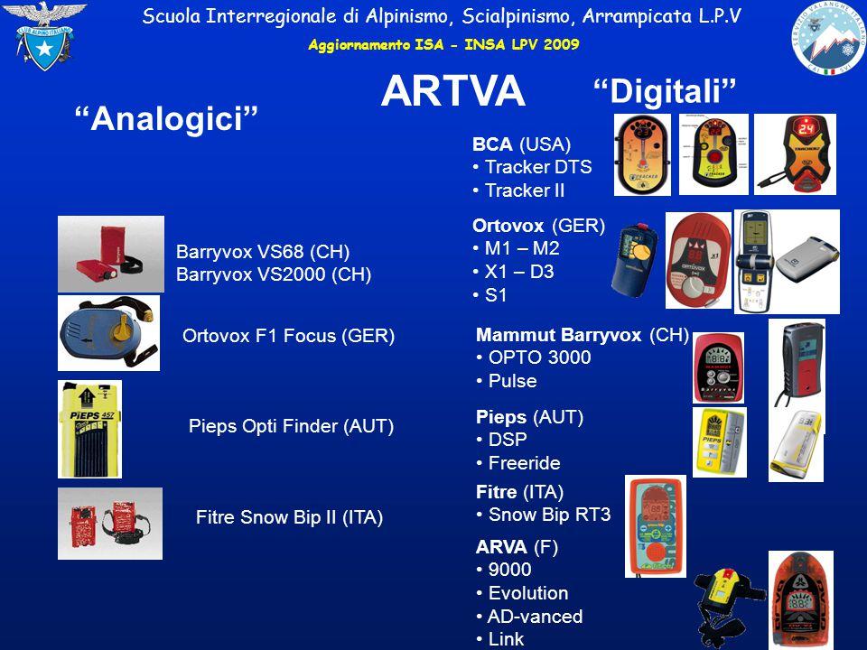 Barryvox VS68 (CH) Barryvox VS2000 (CH) Ortovox F1 Focus (GER) Pieps Opti Finder (AUT) Fitre Snow Bip II (ITA) BCA (USA) Tracker DTS Tracker II Ortovox (GER) M1 – M2 X1 – D3 S1 Mammut Barryvox (CH) OPTO 3000 Pulse ARVA (F) 9000 Evolution AD-vanced Link Analogici Digitali ARTVA Scuola Interregionale di Alpinismo, Scialpinismo, Arrampicata L.P.V Pieps (AUT) DSP Freeride Fitre (ITA) Snow Bip RT3 Aggiornamento ISA - INSA LPV 2009