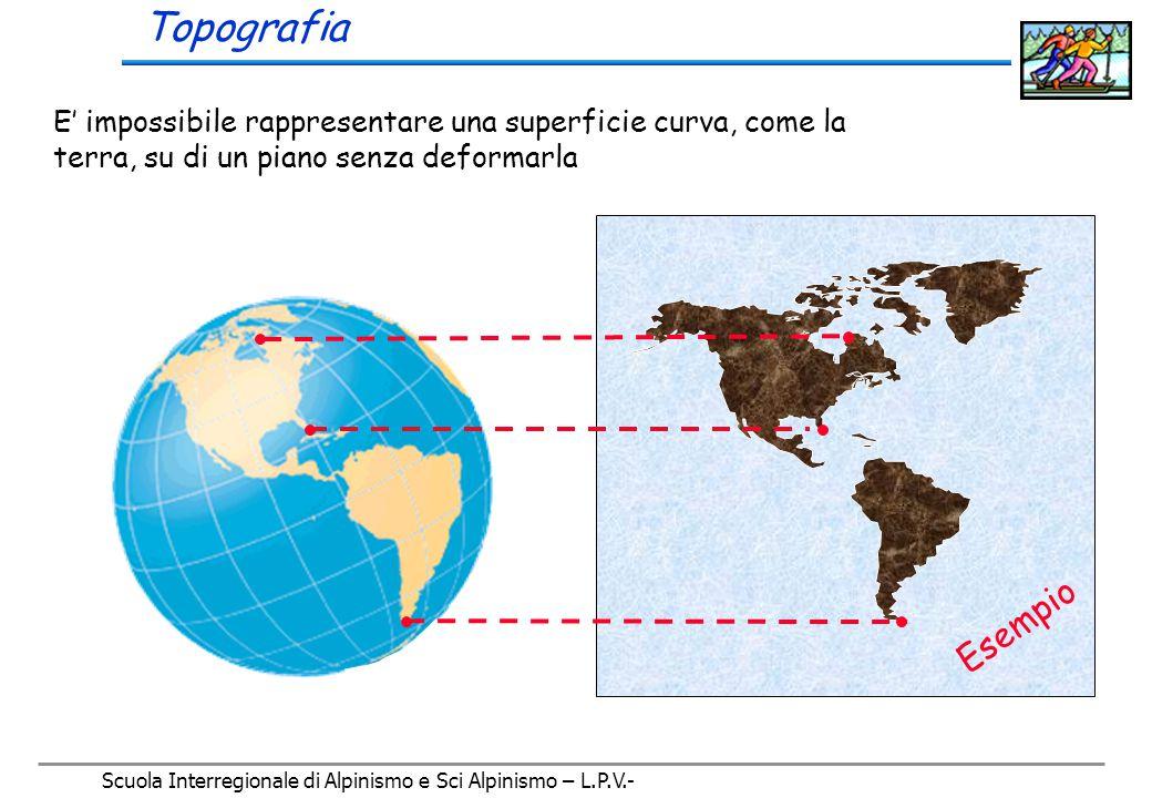 Scuola Interregionale di Alpinismo e Sci Alpinismo – L.P.V.- E' impossibile rappresentare una superficie curva, come la terra, su di un piano senza deformarla.