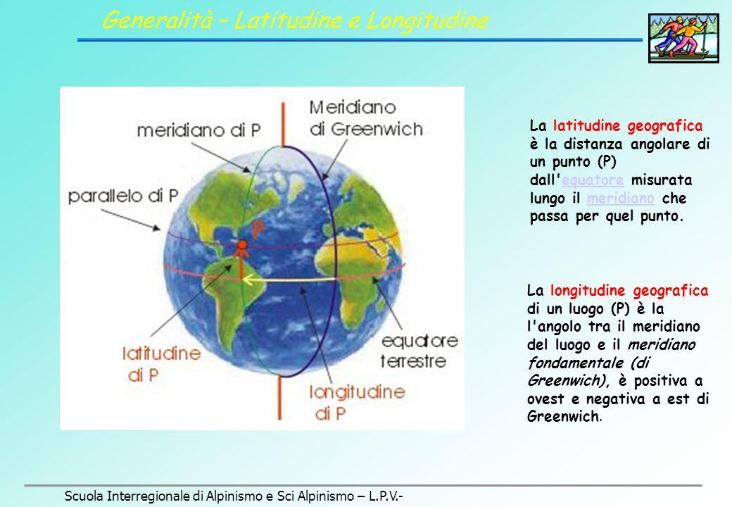 Scuola Interregionale di Alpinismo e Sci Alpinismo – L.P.V.- Generalità – Latitudine e Longitudine La latitudine geografica è la distanza angolare di un punto (P) dall equatore misurata lungo il meridiano che passa per quel punto.equatoremeridiano La longitudine geografica di un luogo (P) è la l angolo tra il meridiano del luogo e il meridiano fondamentale (di Greenwich), è positiva a ovest e negativa a est di Greenwich.