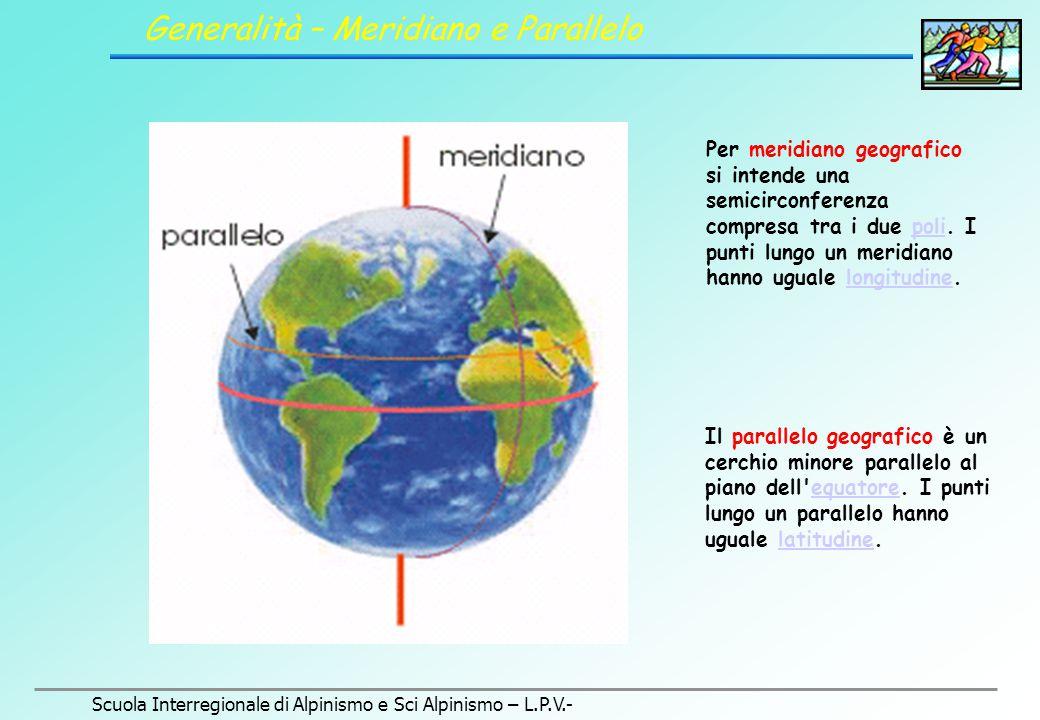 Scuola Interregionale di Alpinismo e Sci Alpinismo – L.P.V.- Generalità – Meridiano e Parallelo Per meridiano geografico si intende una semicirconferenza compresa tra i due poli.
