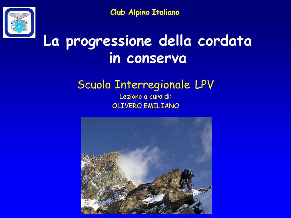 La progressione della cordata in conserva Club Alpino Italiano Scuola Interregionale LPV Lezione a cura di: OLIVERO EMILIANO