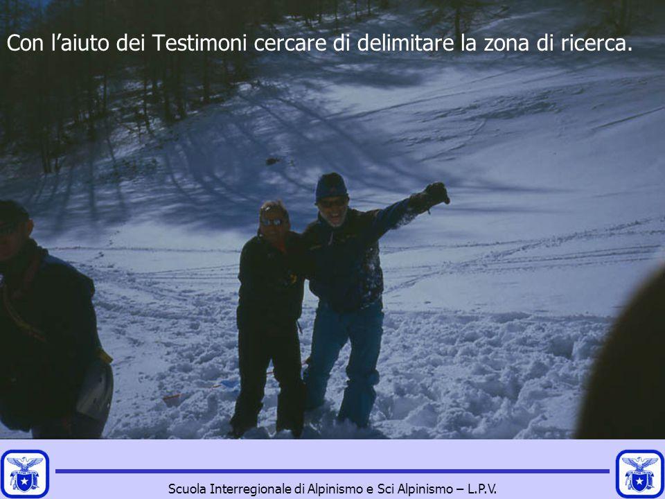Scuola Interregionale di Alpinismo e Sci Alpinismo – L.P.V. Con l'aiuto dei Testimoni cercare di delimitare la zona di ricerca.