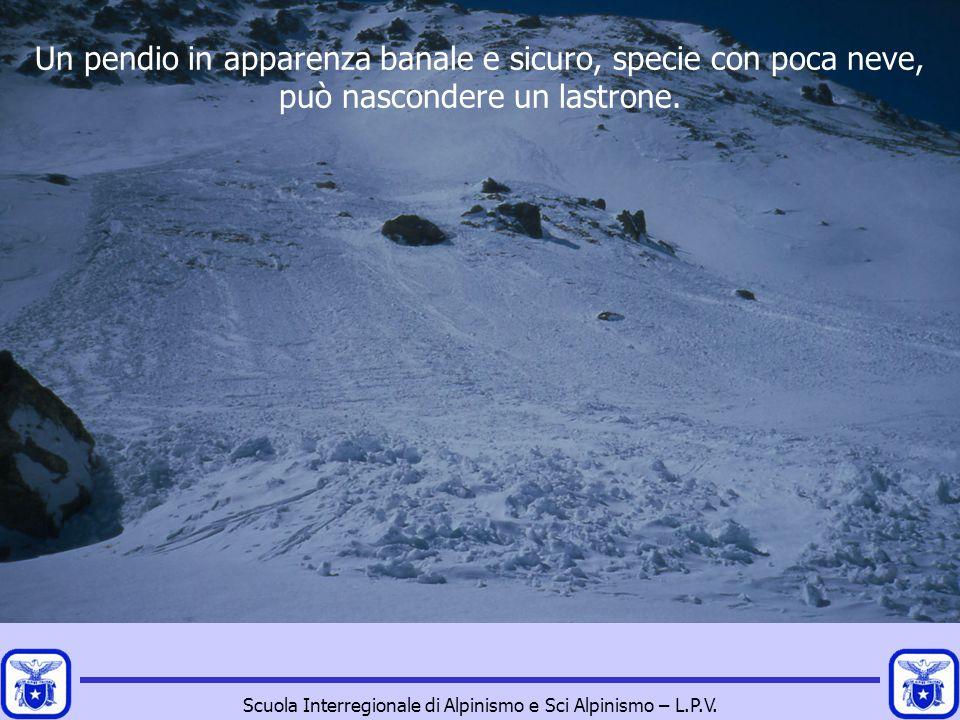 Scuola Interregionale di Alpinismo e Sci Alpinismo – L.P.V. Un pendio in apparenza banale e sicuro, specie con poca neve, può nascondere un lastrone.