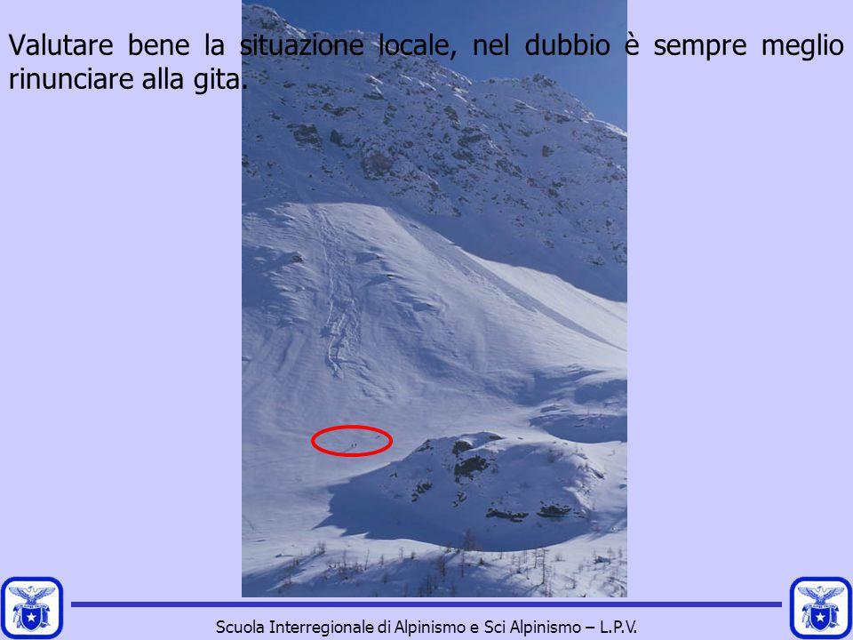Scuola Interregionale di Alpinismo e Sci Alpinismo – L.P.V. Valutare bene la situazione locale, nel dubbio è sempre meglio rinunciare alla gita.