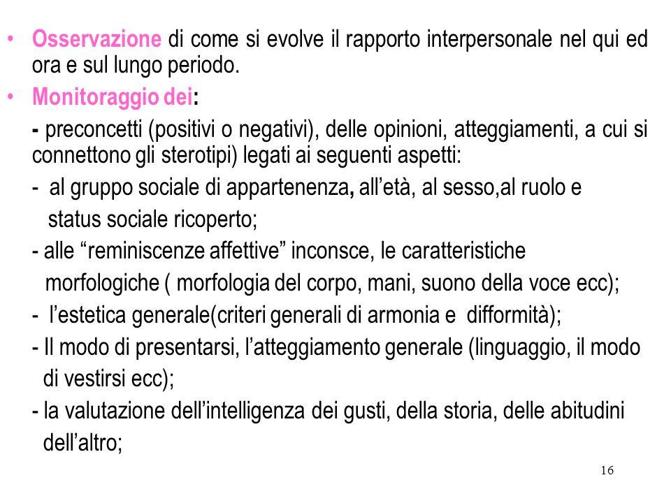 16 Osservazione di come si evolve il rapporto interpersonale nel qui ed ora e sul lungo periodo. Monitoraggio dei: - preconcetti (positivi o negativi)