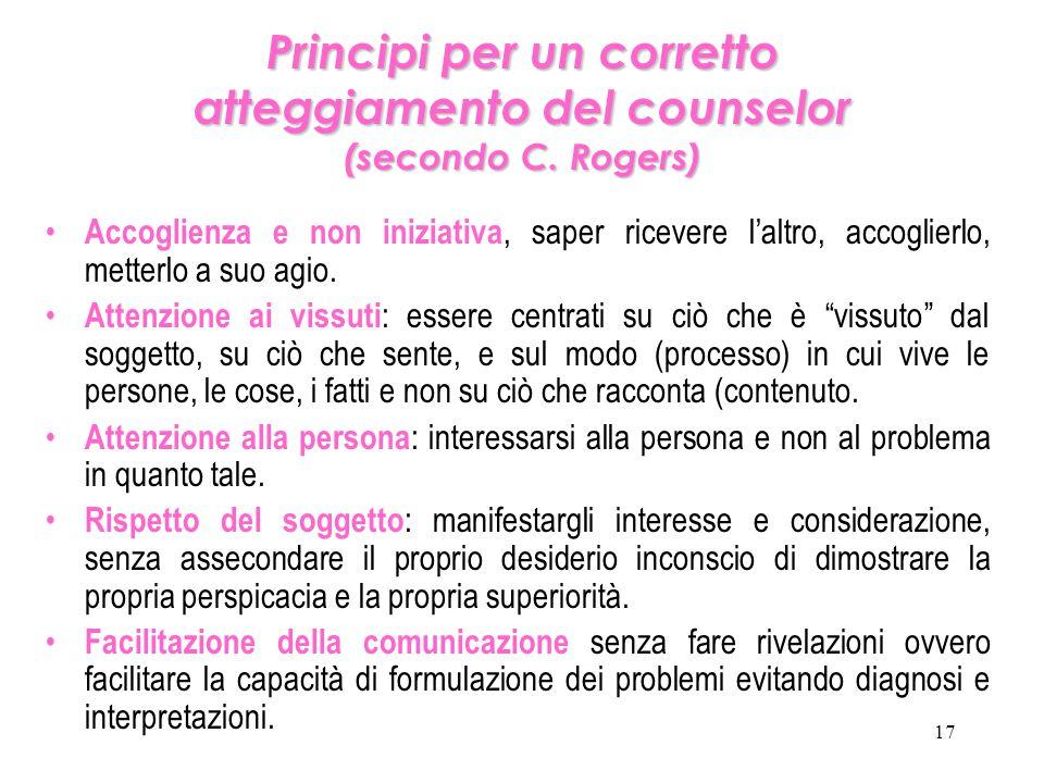 17 Principi per un corretto atteggiamento del counselor (secondo C. Rogers) Accoglienza e non iniziativa, saper ricevere l'altro, accoglierlo, metterl