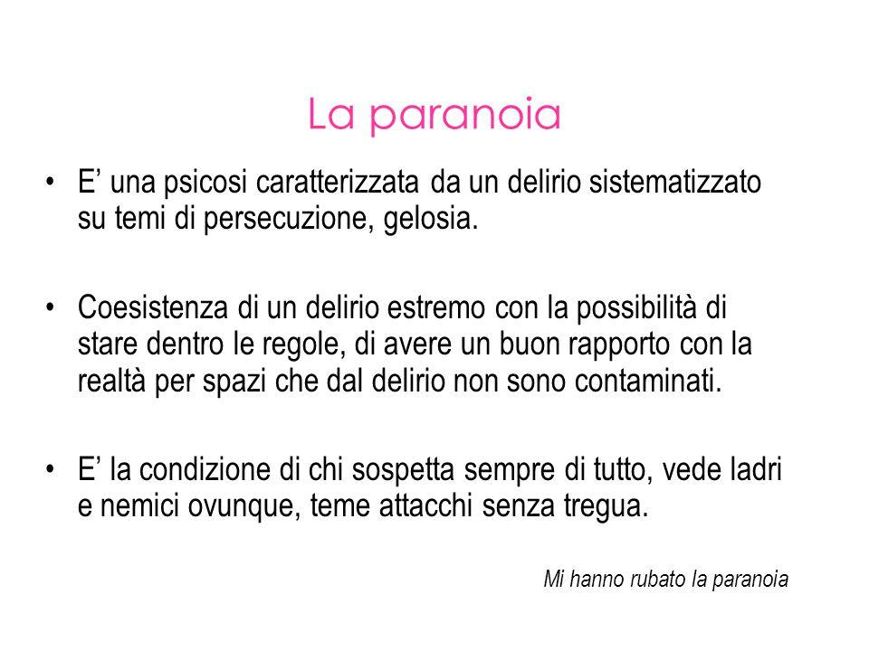 La paranoia E' una psicosi caratterizzata da un delirio sistematizzato su temi di persecuzione, gelosia. Coesistenza di un delirio estremo con la poss