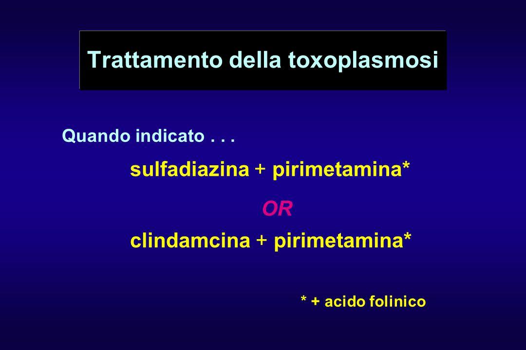 Trattamento della toxoplasmosi Quando indicato... sulfadiazina + pirimetamina* OR clindamcina + pirimetamina* * + acido folinico