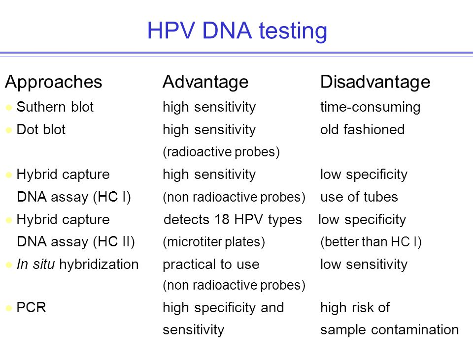 HPV DNA testing Approaches AdvantageDisadvantage l Suthern blothigh sensitivitytime-consuming l Dot blothigh sensitivityold fashioned (radioactive probes) l Hybrid capture high sensitivitylow specificity DNA assay (HC I) (non radioactive probes) use of tubes l Hybrid capture detects 18 HPV types low specificity DNA assay (HC II) (microtiter plates)(better than HC I) l In situ hybridizationpractical to uselow sensitivity (non radioactive probes) l PCRhigh specificity and high risk of sensitivitysample contamination