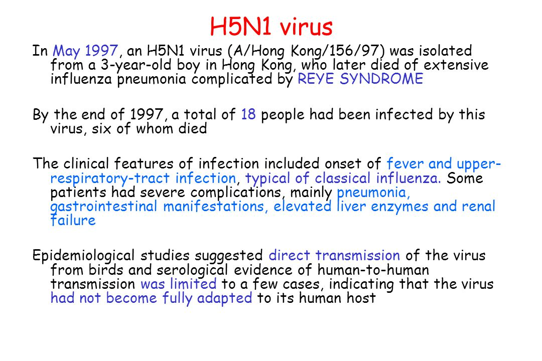 H5N1 virus In May 1997, an H5N1 virus (A/Hong Kong/156/97) was isolated from a 3-year-old boy in Hong Kong, who later died of extensive influenza pneumonia complicated by REYE SYNDROME By the end of 1997, a total of 18 people had been infected by this virus, six of whom died The clinical features of infection included onset of fever and upper- respiratory-tract infection, typical of classical influenza.