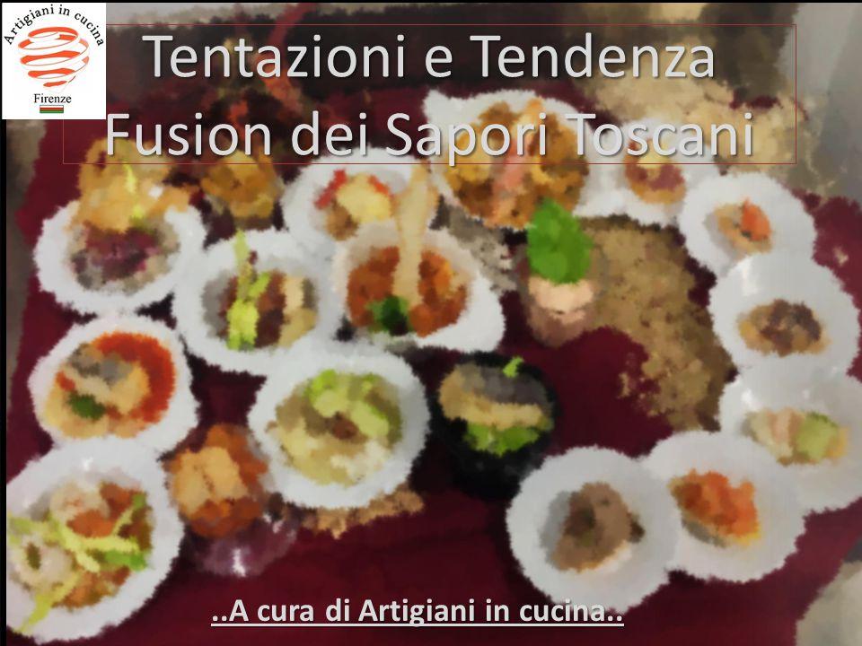 Tentazioni e Tendenza Fusion dei Sapori Toscani..A cura di Artigiani in cucina..