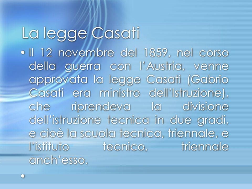 La legge Casati Il 12 novembre del 1859, nel corso della guerra con l'Austria, venne approvata la legge Casati (Gabrio Casati era ministro dell'Istruz