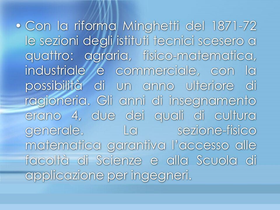 Con la riforma Minghetti del 1871-72 le sezioni degli istituti tecnici scesero a quattro: agraria, fisico-matematica, industriale e commerciale, con l