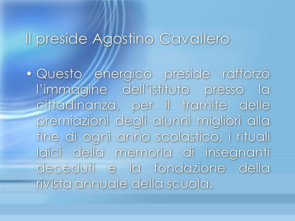 Il preside Agostino Cavallero Questo energico preside rafforzò l'immagine dell'istituto presso la cittadinanza, per il tramite delle premiazioni degli