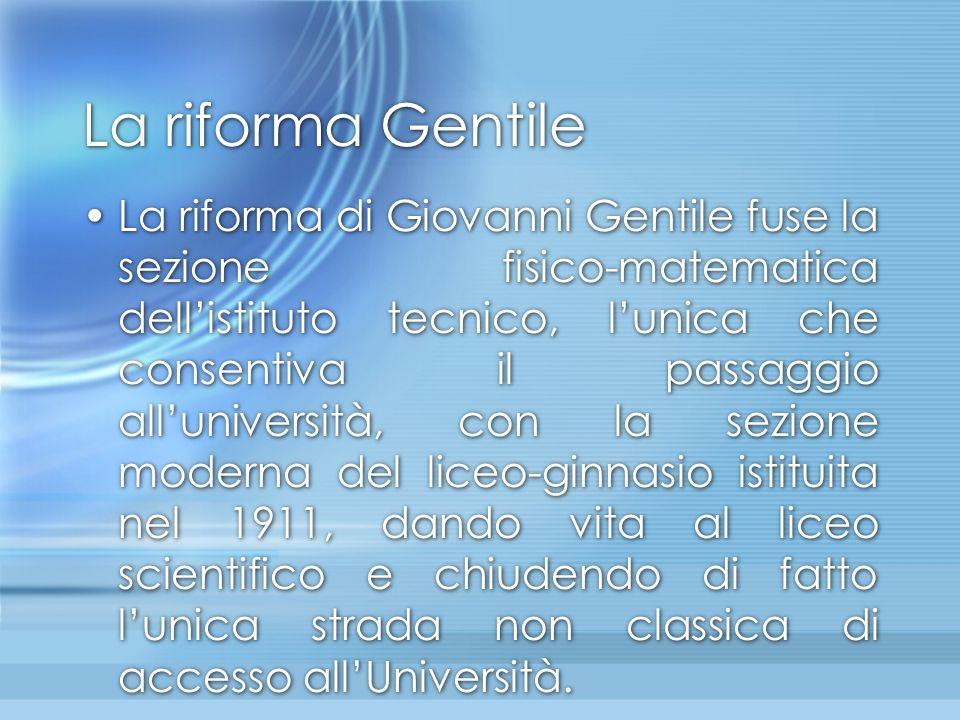 La riforma Gentile La riforma di Giovanni Gentile fuse la sezione fisico-matematica dell'istituto tecnico, l'unica che consentiva il passaggio all'uni