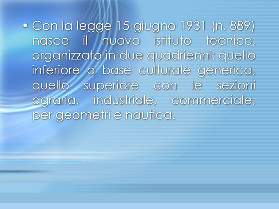 Con la legge 15 giugno 1931 (n. 889) nasce il nuovo istituto tecnico, organizzato in due quadrienni: quello inferiore a base culturale generica, quell