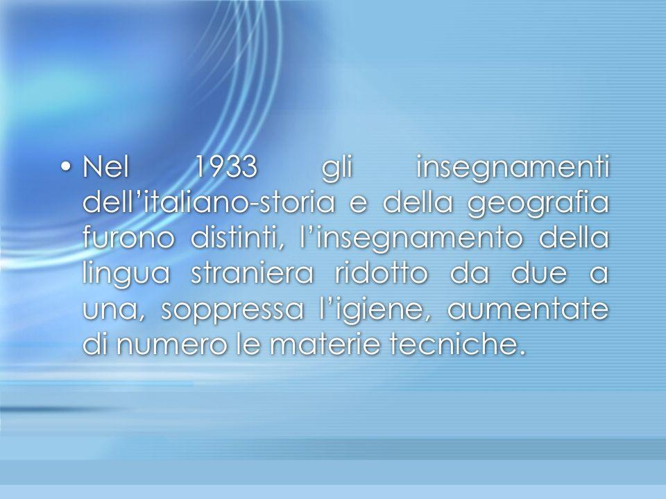 Nel 1933 gli insegnamenti dell'italiano-storia e della geografia furono distinti, l'insegnamento della lingua straniera ridotto da due a una, soppress