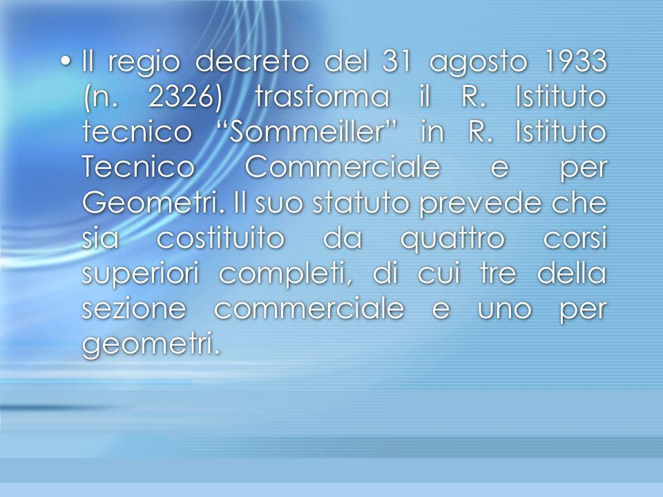 """Il regio decreto del 31 agosto 1933 (n. 2326) trasforma il R. Istituto tecnico """"Sommeiller"""" in R. Istituto Tecnico Commerciale e per Geometri. Il suo"""