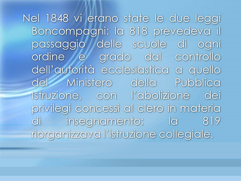 Nel 1848 vi erano state le due leggi Boncompagni: la 818 prevedeva il passaggio delle scuole di ogni ordine e grado dal controllo dell'autorità eccles